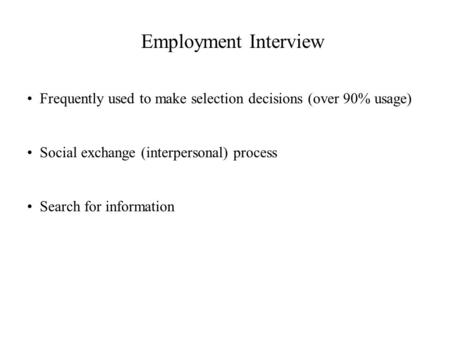 Employment Interview Frequently used to make selection decisions (over 90% usage) Social exchange (interpersonal) process Search for information.