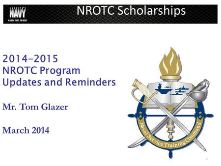 1 NROTC Scholarships 2014-2015 NROTC Program Updates and Reminders Mr. Tom Glazer March 2014.