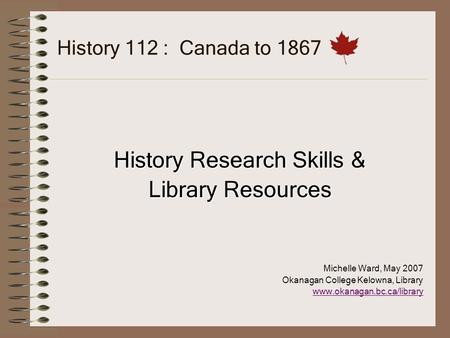 History 112 : Canada to 1867 History Research Skills & Library Resources Michelle Ward, May 2007 Okanagan College Kelowna, Library www.okanagan.bc.ca/library.