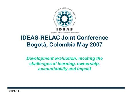 © IDEAS IDEAS-RELAC Joint Conference Bogotá, Colombia May 2007 Development evaluation: meeting the challenges of learning, ownership, accountability and.