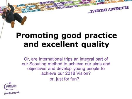 Promoting good practice and excellent quality Or, are International trips an integral part of our Scouting method to achieve our aims and objectives and.