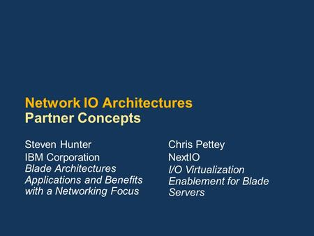 Network IO <strong>Architectures</strong> Partner Concepts Steven Hunter IBM Corporation Blade <strong>Architectures</strong> Applications and Benefits with a Networking Focus Chris Pettey.