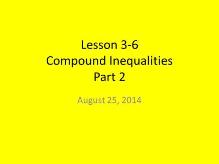 Lesson 3-6 Compound Inequalities Part 2 August 25, 2014.