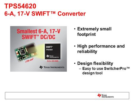 Extremely small footprint High performance and reliability Design flexibility –Easy to use SwitcherPro™ design tool TPS54620 6-A, 17-V SWIFT™ Converter.