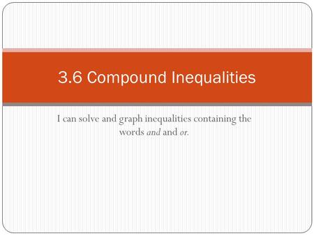 I can solve and graph inequalities containing the words and and or. 3.6 Compound Inequalities.