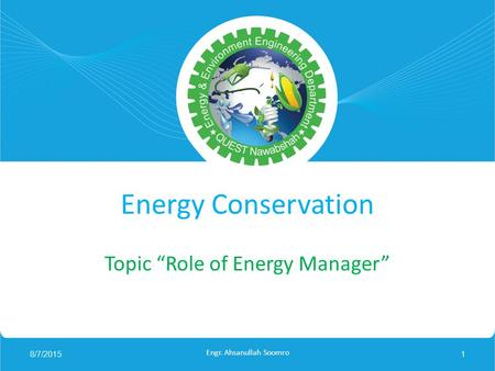"Energy Conservation Topic ""Role of Energy Manager"" 8/7/20151 Engr. Ahsanullah Soomro."