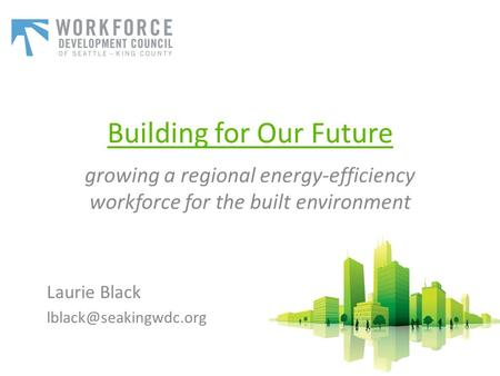 Building for Our Future growing a regional energy-efficiency workforce for the built environment Laurie Black