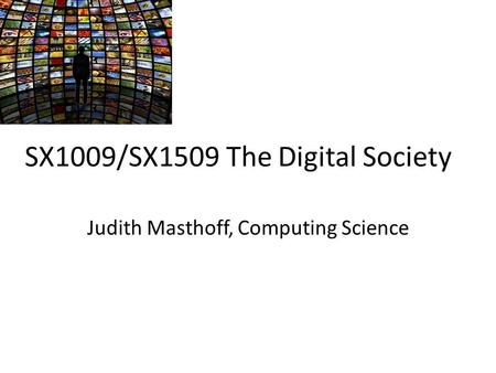 SX1009/SX1509 The Digital Society Judith Masthoff, Computing Science.