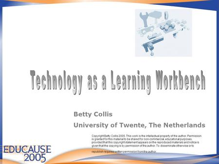 Betty Collis University of Twente, The Netherlands Copyright Betty Collis 2005. This work is the intellectual property of the author. Permission is granted.