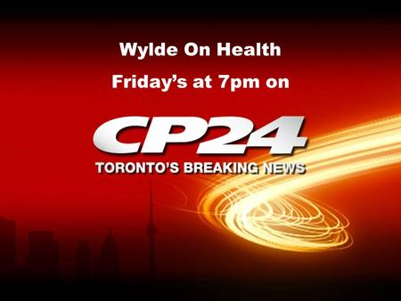Wylde On Health Friday's at 7pm on. CP24 is rated Toronto's leading news channel with 4.8 million viewers weekly 4.8 million viewers.