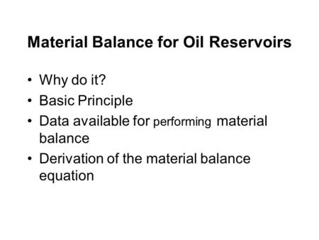 Material Balance for Oil Reservoirs Why do it? Basic Principle Data available for performing material balance Derivation of the material balance equation.