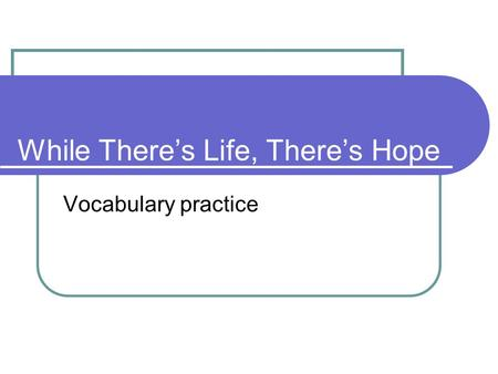 While There's Life, There's Hope Vocabulary practice.