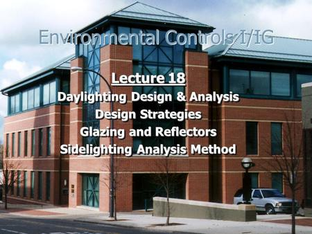 Environmental Controls I/IG Lecture 18 Daylighting Design & Analysis Design Strategies Glazing and Reflectors Sidelighting Analysis Method Lecture 18 Daylighting.