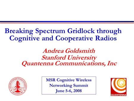 Breaking Spectrum Gridlock through Cognitive and Cooperative Radios Andrea Goldsmith Stanford University Quantenna Communications, Inc MSR Cognitive Wireless.