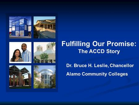Fulfilling Our Promise: The ACCD Story Dr. Bruce H. Leslie, Chancellor Alamo Community Colleges.