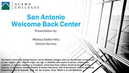 San Antonio Welcome Back Center Presentation by: Melissa Sadler-Nitu Delicia Herrera The Alamo Community College District, and its affiliated colleges,