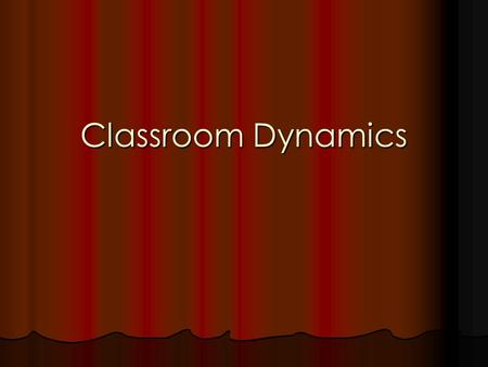 Classroom Dynamics. How do you get students to do what you want them to do? What do students want teachers to do? What are YOU going to do in your class?