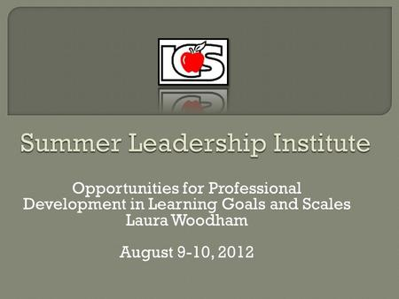 Opportunities for Professional Development in Learning Goals and Scales Laura Woodham August 9-10, 2012.