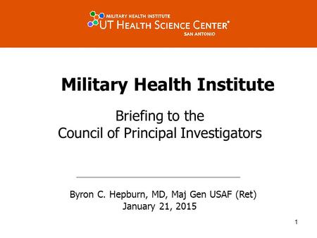 Military Health Institute Briefing to the Council of Principal Investigators Byron C. Hepburn, MD, Maj Gen USAF (Ret) January 21, 2015 1.