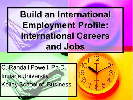 Build an International Employment Profile: International Careers and Jobs C. Randall Powell, Ph.D. Indiana University Kelley School of Business.