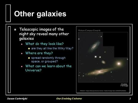 Susan CartwrightOur Evolving Universe1 Other galaxies n Telescopic images of the night sky reveal many other galaxies l l What do they look like?   are.