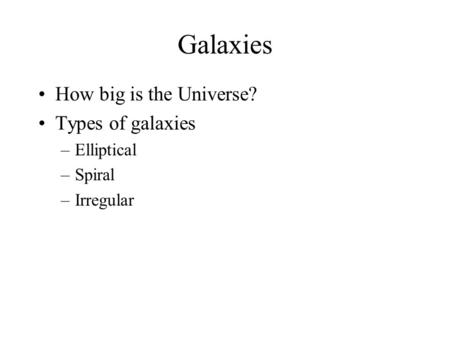 Galaxies How big is the Universe? Types of galaxies Elliptical Spiral