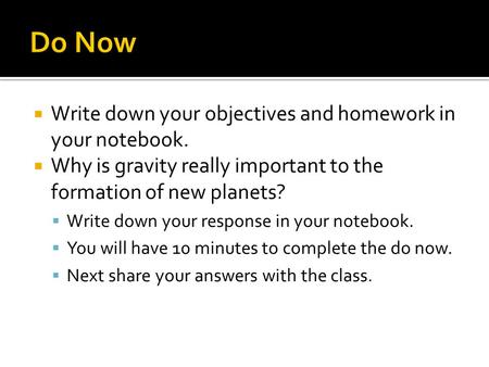 Write down your objectives and homework in your notebook.  Why is gravity really important to the formation of new planets?  Write down your response.