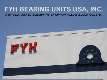 FYH BEARING UNITS USA, INC. A WHOLLY OWNED SUBSIDIARY OF NIPPON PILLOW BLOCK CO., LTD.