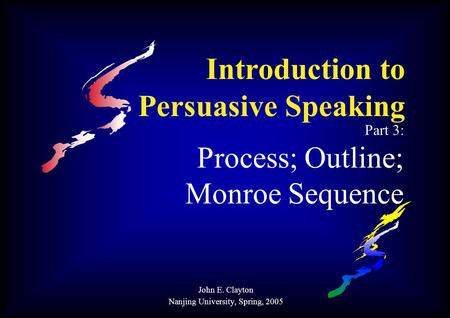 Introduction to Persuasive Speaking Part 3: Process; Outline; Monroe Sequence John E. Clayton Nanjing University, Spring, 2005.