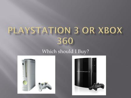 Which should I Buy?. XBOX 360PLAYSTATION 3  Gamers  14-20  Gamers  Media Enthusiasts  14 +