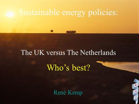 Sustainable energy policies: The UK versus The Netherlands Who's best? René Kemp.