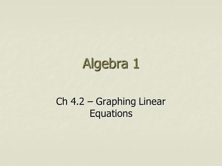 Algebra 1 Ch 4.2 – Graphing Linear Equations. Objective Students will graph linear equations using a table. Students will graph linear equations using.