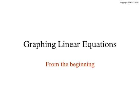 Graphing Linear Equations From the beginning. All the slides in this presentation are timed. You do not need to click the mouse or press any keys on the.