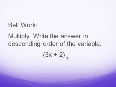 Bell Work: Multiply. Write the answer in descending order of the variable. (3x + 2) 2.