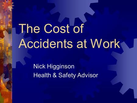 The Cost of Accidents at Work Nick Higginson Health & Safety Advisor.
