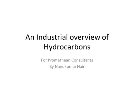 An Industrial overview of Hydrocarbons For Promethean Consultants By Nandkumar Nair.