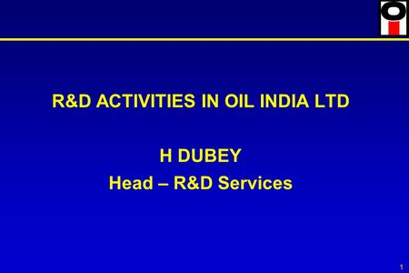 1 R&D ACTIVITIES IN OIL INDIA LTD H DUBEY Head – R&D Services.