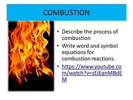 COMBUSTION Describe the process of combustion Write word and symbol equations for combustion reactions. https://www.youtube.co m/watch?v=zEjEqnMBdE M https://www.youtube.co.