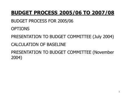 1 BUDGET PROCESS 2005/06 TO 2007/08 BUDGET PROCESS FOR 2005/06 OPTIONS PRESENTATION TO BUDGET COMMITTEE (July 2004) CALCULATION OF BASELINE PRESENTATION.