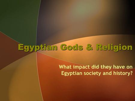 Egyptian Gods & Religion What impact did they have on Egyptian society and history?