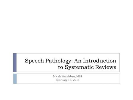 Speech Pathology: An Introduction to Systematic Reviews Micah Walsleben, MLS February 18, 2014.