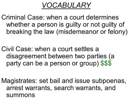 Criminal Case: when a court determines whether a person is guilty or not guilty of breaking the law (misdemeanor or felony) Civil Case: when a court settles.