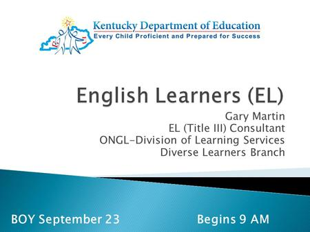 Gary Martin EL (Title III) Consultant ONGL-Division of Learning Services Diverse Learners Branch BOY September 23 Begins 9 AM.
