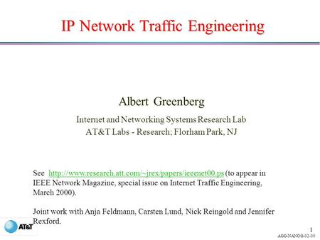 AGG-NANOG-02-00 1 IP Network Traffic Engineering Albert Greenberg Internet and Networking Systems Research Lab AT&T Labs - Research; Florham Park, NJ See.