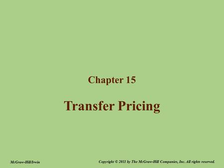 Transfer Pricing Chapter 15 Copyright © 2011 by The McGraw-Hill Companies, Inc. All rights reserved. McGraw-Hill/Irwin.