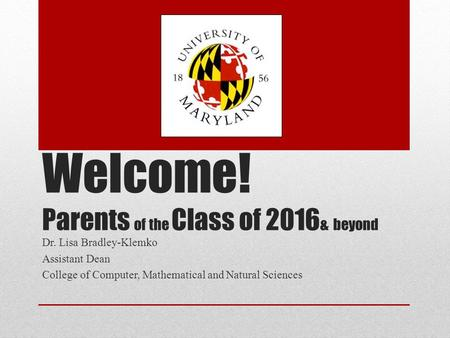 Welcome! Parents of the Class of 2016 & beyond Dr. Lisa Bradley-Klemko Assistant Dean College of Computer, Mathematical and Natural Sciences.