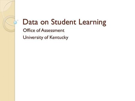 Data on Student Learning Office of Assessment University of Kentucky.