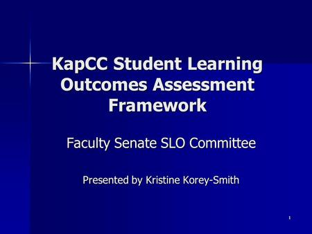 1 KapCC Student Learning Outcomes Assessment Framework Faculty Senate SLO Committee Presented by Kristine Korey-Smith.