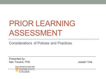 PRIOR LEARNING ASSESSMENT Considerations of Policies and Practices Presented by: Nan Travers, PhDJoseph Villa.