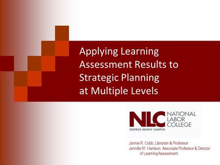 Applying Learning Assessment Results to Strategic Planning at Multiple Levels Jannie R. Cobb, Librarian & Professor Jennifer M. Harrison, Associate Professor.